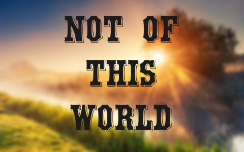 what-does-it-mean-to-be-not-of-this-world-as-a-christian